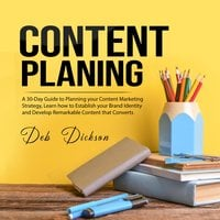 Content Planning: A 30-Day Guide to Planning your Content Marketing Strategy - Deb Dickson