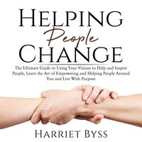 Helping People Change: The Ultimate Guide to Using Your Visions to Help and Inspire People - Harriet Byss