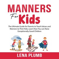 Manners for Kids: The Ultimate Guide for Parents to Teach Values and Manners to Their Kids - Lena Plumb