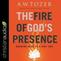 The Fire of God's Presence: Drawing Near to a Holy God - A.W. Tozer