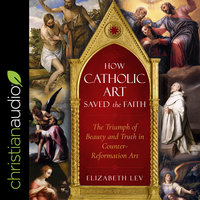 How Catholic Art Saved the Faith: The Triumph of Beauty and Truth in Counter-Reformation Art - Elizabeth Lev