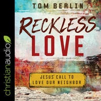 Reckless Love: Jesus' Call to Love Our Neighbor - Tom Berlin