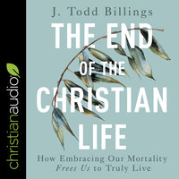 The End of the Christian Life: How Embracing Our Mortality Frees Us to Truly Live - J. Todd Billings