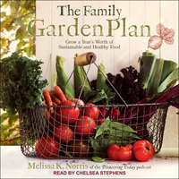 The Family Garden Plan: Grow a Year's Worth of Sustainable and Healthy Food - Melissa K. Norris
