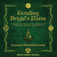 Tending Brigid's Flame: Awaken to the Celtic Goddess of Hearth, Temple, and Forge - Lunaea Weatherstone