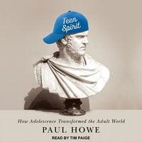 Teen Spirit: How Adolescence Transformed the Adult World - Paul Howe