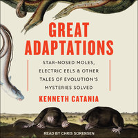 Great Adaptations: Star-Nosed Moles, Electric Eels, and Other Tales of Evolution's Mysteries Solved - Kenneth Catania