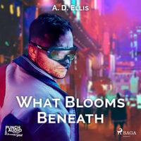 What Blooms Beneath - A. D. Ellis