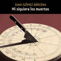 Ni siquiera los muertos - Juan Gómez Barcena