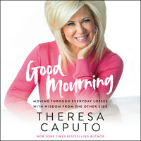 Good Mourning: Moving Through Everyday Losses With Wisdom From the Other Side - Theresa Caputo