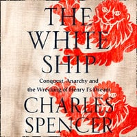 The White Ship: Conquest, Anarchy and the Wrecking of Henry I's Deam - Charles Spencer