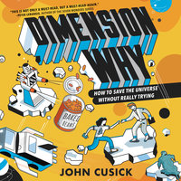 Dimension Why #1: How to Save the Universe Without Really Trying - John Cusick