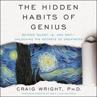The Hidden Habits of Genius: Beyond Talent, IQ, and Grit - Unlocking the Secrets of Greatness - Craig Wright