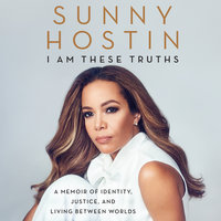 I Am These Truths: A Memoir of Identity, Justice, and Living Between Worlds - Sunny Hostin, Charisse Jones