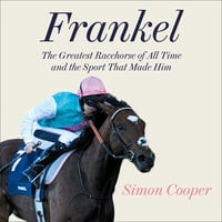 Frankel: The Greatest Racehorse of All Time and the Sport That Made Him - Simon Cooper
