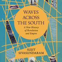 Waves Across the South: A New History of Revolution and Empire - Sujit Sivasundaram