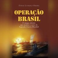 Operação Brasil - O ataque alemão que mudou o curso da Segunda Guerra - Durval Lourenço Pereira