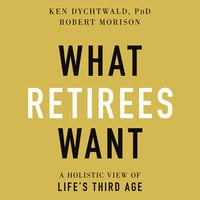 What Retirees Want: A Holistic View of Life's Third Age - Robert Morison, Ken Dychtwald