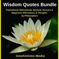 Wisdom Quotes Bundle: Inspirational, Motivational, Spiritual, Success and Happiness Affirmations and Thoughts by Philosophers - Innofinitimo Media
