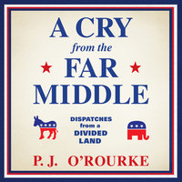 A Cry from the Far Middle: Dispatches from a Divided Land - P.J. O'Rourke