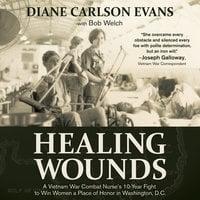 Healing Wounds: A Vietnam War Combat Nurse's 10-Year Fight to Win Women a Place of Honor in Washington, D.C. - Diane Carlson Evans