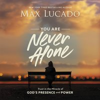 You Are Never Alone: Trust in the Miracle of God's Presence and Power - Max Lucado
