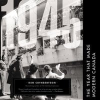 1945: The Year That Made Modern Canada - Ken Cuthbertson