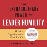 The Extraordinary Power of Leader Humility: Thriving Organizations — Great Results - Marilyn Gist