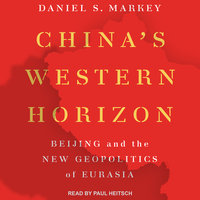 China's Western Horizon: Beijing and the New Geopolitics or Eurasia - Daniel Markey