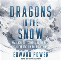 Dragons in the Snow: Avalanche Detectives and the Race to Beat Death in the Mountains - Edward Power