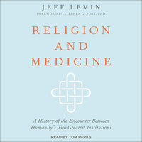 Religion and Medicine: A History of the Encounter Between Humanity's Two Greatest Institutions - Jeff Levin