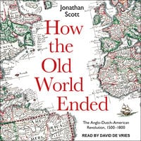 How the Old World Ended: The Anglo-Dutch-American Revolution 1500-1800 - Jonathan Scott