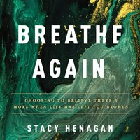 Breathe Again: Choosing to Believe There's More When Life has Left You Broken - Stacy Henagan