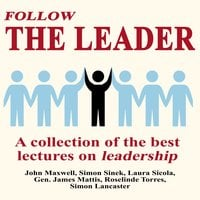Follow The Leader: A Collection Of The Best Lectures On Leadership - Simon Sinek, John Maxwell, Laura Sicola, Simon Lancaster, Gen. James Mattis, Roselinde Torres