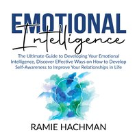 Emotional Intelligence: The Ultimate Guide to Developing Your Emotional Intelligence, Discover Effective Ways on How to Develop Self-Awareness to Improve Your Relationships in Life - Ramie Hachman