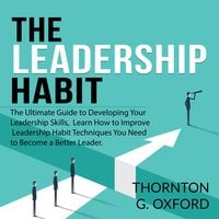 The Leadership Habit: The Ultimate Guide to Developing Your Leadership Skills, Learn How to Improve Leadership Habit Techniques You Need to Become a Better Leader - Thornton G. Oxford