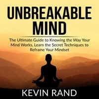 Unbreakable Mind: The Ultimate Guide to Knowing the Way Your Mind Works, Learn the Secret Techniques to Reframe Your Mindset - Kevin Rand