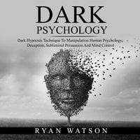 DARK PSYCHOLOGY: Dark Hypnosis Technique To Manipulation Human Psychology, Deception, Subliminal Persuasion And Mind Control - Ryan Watson