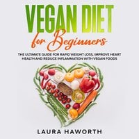 Vegan Diet for Beginners: The Ultimate Guide for Rapid Weight Loss, Improve Heart Health and Reduce Inflammation with Vegan Foods - Laura Haworth
