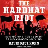 The Hardhat Riot: Nixon, New York City, and the Dawn of the White Working-Class Revolution - David Paul Kuhn