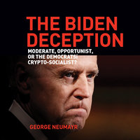 The Biden Deception: Moderate, Opportunist, or the Democrats' Crypto-Socialist - George Neumayr