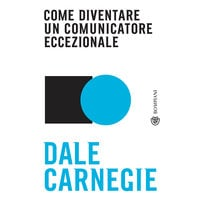Come diventare un comunicatore eccezionale - Dale Carnegie