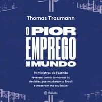 O pior emprego do mundo- 14 ministros da fazenda contam como tomaram as decisões que mudaram o brasil e mexeram no seu bolso - Thomas Traumann