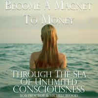 Become A Magnet To Money Through The Sea Of Unlimited Consciousness - Bob Proctor, Michele Blood