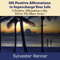 366 Positive Affirmations to Supercharge Your Life: A Positive Affirmation a Day Drives the Blues Away! - Sylvester Renner