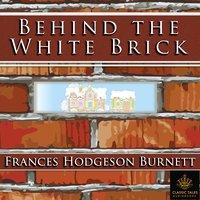 Behind the White Brick - Frances Hodgson Burnett