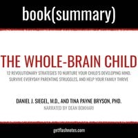 The Whole-Brain Child by Daniel J. Siegel, M.D., and Tina Payne Bryson, PhD. - Book Summary - Flashbooks