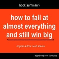 Book Summary of How to Fail at Almost Everything and Still Win Big by Scott Adams - Flashbooks
