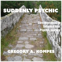 Suddenly Psychic: Core Messages to Enhance Your Psychic Journey - Gregory Kompes