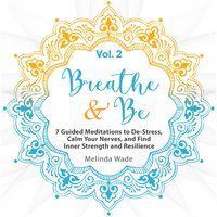 Breathe & Be: Seven Guided Meditations to De-Stress, Calm Your Nerves, and Find Inner Strength and Resilience (Vol. 2) - Wetware Media